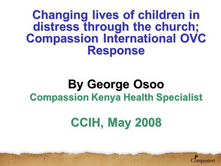 Changing lives of children in distress through the church; Compassion International OVC Response By George Osoo Compassion Kenya Health Specialist CCIH,