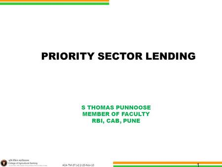 ACA-TM-37 (v2.2-20-Nov-10 ) 1 PRIORITY SECTOR <strong>LENDING</strong> S THOMAS PUNNOOSE MEMBER OF FACULTY RBI, CAB, PUNE.