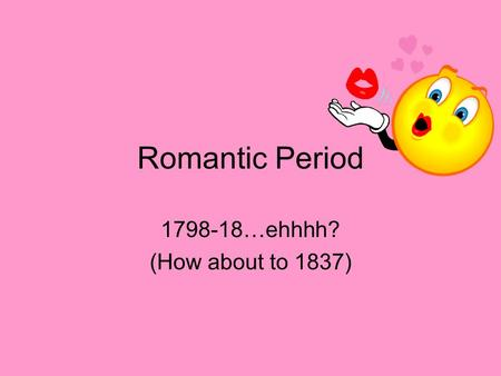 Romantic Period 1798-18…ehhhh? (How about to 1837)