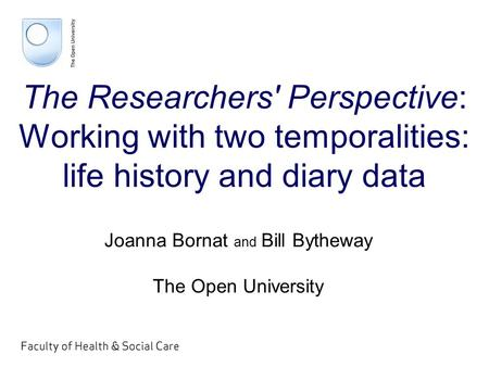 The Researchers' Perspective: Working with two temporalities: life history and diary data Joanna Bornat and Bill Bytheway The Open University.