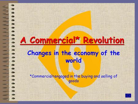 A Commercial* Revolution Changes in the economy of the world *Commercial=engaged in the buying and selling of goods.