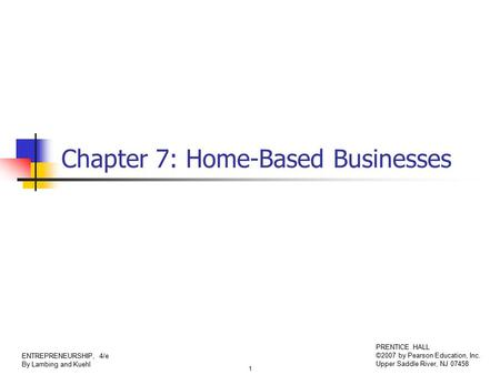 1 ENTREPRENEURSHIP, 4/e By Lambing and Kuehl PRENTICE HALL ©2007 by Pearson Education, Inc. Upper Saddle River, NJ 07458 Chapter 7: Home-Based Businesses.