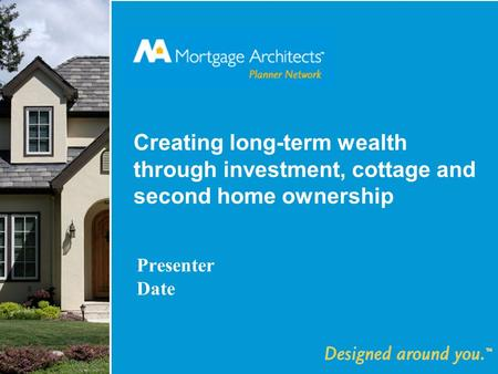 Creating long-term wealth through investment, cottage and second home ownership Presenter Date.