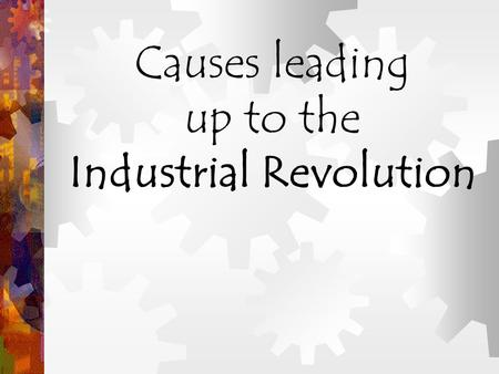 Causes leading up to the Industrial Revolution. What was the Industrial Revolution? The Increased output of machine- made goods !