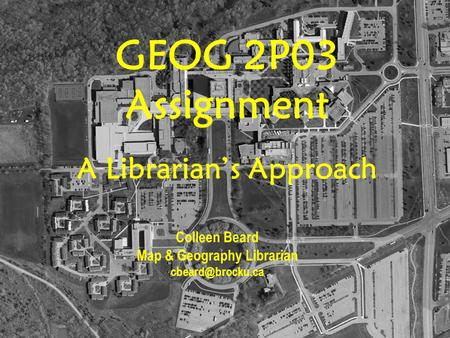GEOG 2P03 Assignment A Librarian's Approach Colleen Beard Map & Geography Librarian