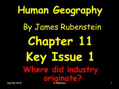 April 30, 2015S. Mathews1 Human Geography By James Rubenstein Chapter 11 Key Issue 1 Where did industry originate?