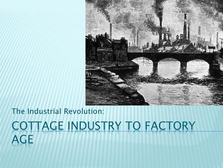 The Industrial Revolution:.  Prior to the revolution, most products were made by hand in the home; this was the cottage industry, or the domestic system.