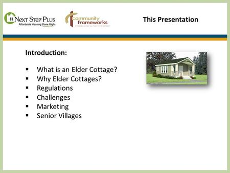 This Presentation Introduction:  What is an Elder Cottage?  Why Elder Cottages?  Regulations  Challenges  Marketing  Senior Villages.