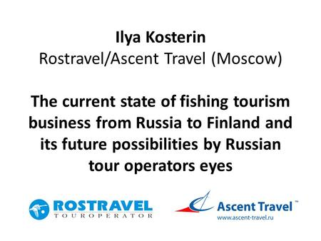 Ilya Kosterin Rostravel/Ascent Travel (Moscow) The current state of fishing tourism business from Russia to Finland and its future possibilities by Russian.