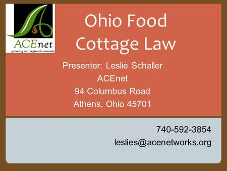 Presenter: Leslie Schaller ACEnet 94 Columbus Road Athens, Ohio 45701 740-592-3854 Ohio Food Cottage Law.