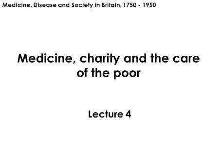 Medicine, charity and the care of the poor Lecture 4 Medicine, Disease and Society in Britain, 1750 - 1950.