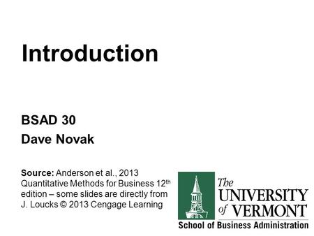 Introduction BSAD 30 Dave Novak Source: Anderson et al., 2013 Quantitative Methods for Business 12 th edition – some slides are directly from J. Loucks.