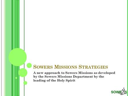 S OWERS M ISSIONS S TRATEGIES A new approach to Sowers Missions as developed by the Sowers Missions Department by the leading of the Holy Spirit.