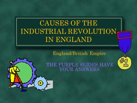 CAUSES OF THE INDUSTRIAL REVOLUTION IN ENGLAND England/British Empire THE PURPLE SLIDES HAVE YOUR ANSWERS.