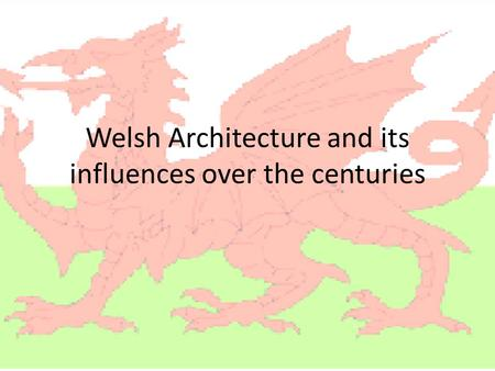 Welsh Architecture and its influences over the centuries.