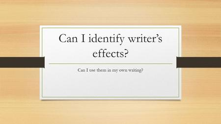 Can I identify writer's effects? Can I use them in my own writing?