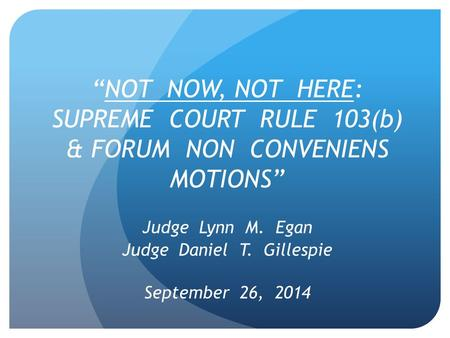 """NOT NOW, NOT HERE: SUPREME COURT RULE 103(b) & FORUM NON CONVENIENS MOTIONS"" Judge Lynn M. Egan Judge Daniel T. Gillespie September 26, 2014."