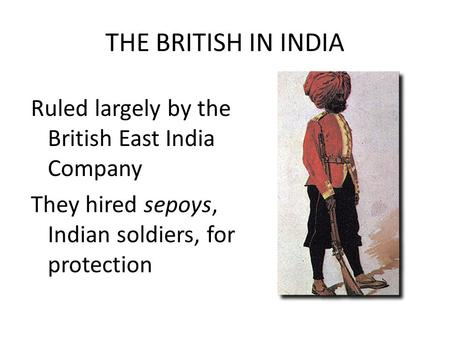 THE BRITISH IN INDIA Ruled largely by the British East India Company They hired sepoys, Indian soldiers, for protection.