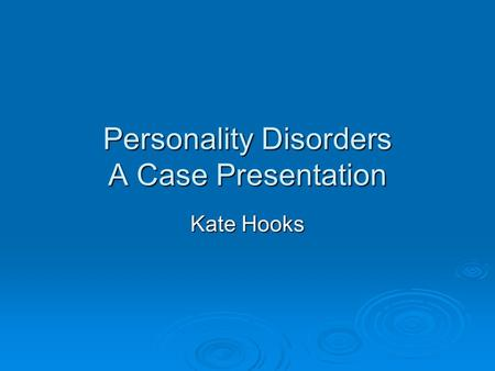 Personality Disorders A Case Presentation Kate Hooks.