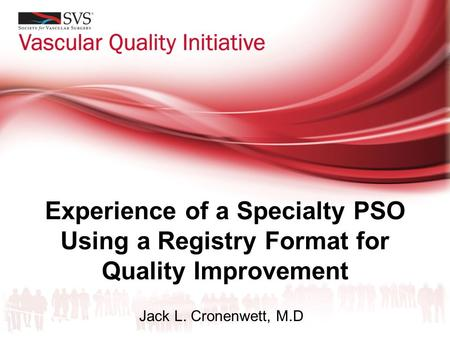 Experience of a Specialty PSO Using a Registry Format for Quality Improvement Jack L. Cronenwett, M.D.