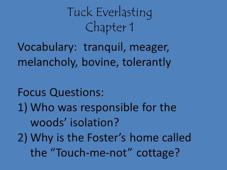 Tuck Everlasting Chapter 1 Vocabulary: tranquil, meager, melancholy, bovine, tolerantly Focus Questions: 1)Who was responsible for the woods' isolation?