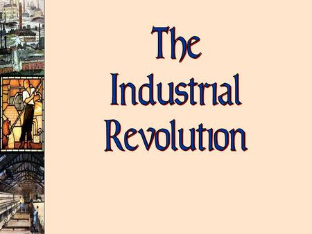 The Industrial Revolution: ù Replacement of animal/human power by harnessed forms of natural energy  Steam  Electricity & Oil  Nuclear Power ù Making.