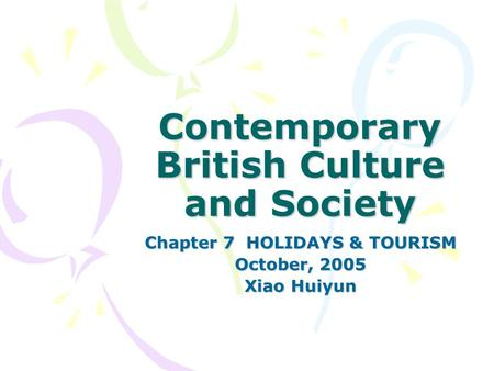 Contemporary British Culture <strong>and</strong> Society Chapter 7 HOLIDAYS & TOURISM October, 2005 Xiao Huiyun.