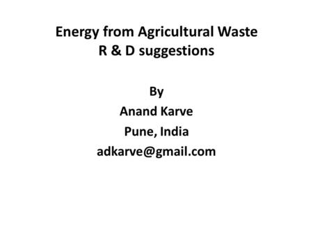 Energy from Agricultural Waste R & D suggestions By Anand Karve Pune, India