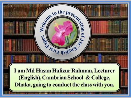 I am Md Hasan Hafizur Rahman, Lecturer (English), Cambrian School & College, Dhaka, going to conduct the class with you.