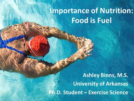 Ashley Binns, M.S. University of Arkansas Ph.D. Student – Exercise Science Importance of Nutrition: Food is Fuel.