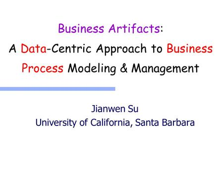 Business Artifacts: A Data-Centric Approach to Business Process Modeling & Management Jianwen Su University of California, Santa Barbara.