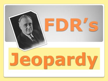 FDR's Jeopardy. Franklin Roosevelt- 100 Points Question – Who was FDR's wife? Answer – Eleanor Roosevelt.