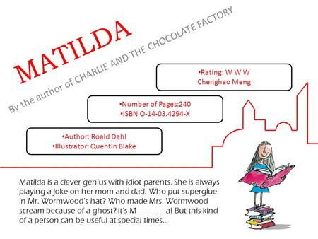 By the author of CHARLIE AND THE CHOCOLATE FACTORY MATILDA Matilda is a clever genius with idiot parents. She is always playing a joke on her mom and.