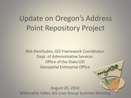 Update on Oregon's Address Point Repository Project Bob DenOuden, GIS Framework Coordinator Dept. of Administrative Services Office of the State CIO Geospatial.