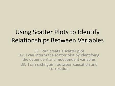 Using Scatter Plots to Identify Relationships Between Variables LG: I can create a scatter plot LG: I can interpret a scatter plot by identifying the dependent.