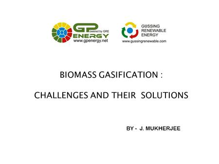 BIOMASS GASIFICATION : CHALLENGES AND THEIR SOLUTIONS BY - J. MUKHERJEE.