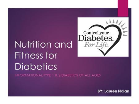 Nutrition and Fitness for Diabetics INFORMATIONAL TYPE 1 & 2 DIABETICS OF ALL AGES BY: Lauren Nolan.