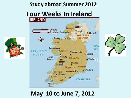 Study abroad Summer 2012 Four Weeks In Ireland May 10 to June 7, 2012 Week #4.