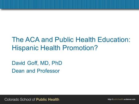 The ACA and Public Health Education: Hispanic Health Promotion? David Goff, MD, PhD Dean and Professor.