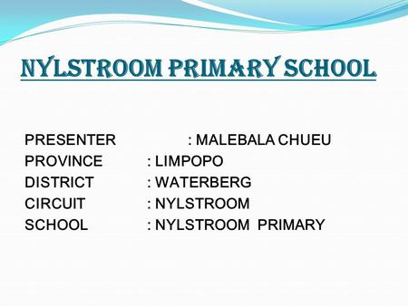 NYLSTROOM PRIMARY SCHOOL PRESENTER: MALEBALA CHUEU PROVINCE: LIMPOPO DISTRICT: WATERBERG CIRCUIT: NYLSTROOM SCHOOL: NYLSTROOM PRIMARY.