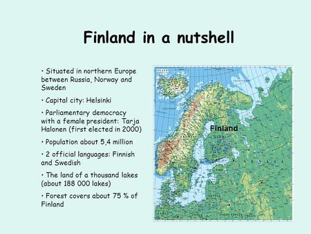 Finland in a nutshell Situated in northern Europe between Russia, Norway and Sweden Capital city: Helsinki Parliamentary democracy with a female president: