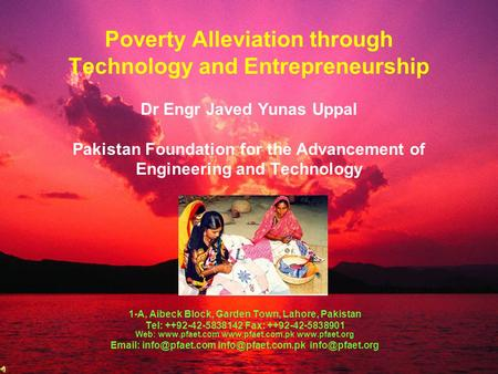 Poverty Alleviation through Technology and Entrepreneurship Dr Engr Javed Yunas Uppal Pakistan Foundation for the Advancement of Engineering and Technology.