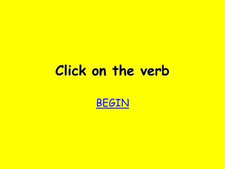 Click on the verb BEGIN bother! Try again Try again.