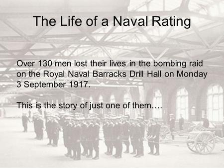 The Life of a Naval Rating Over 130 men lost their lives in the bombing raid on the Royal Naval Barracks Drill Hall on Monday 3 September 1917. This is.