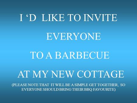 I 'D LIKE TO INVITE EVERYONE TO A BARBECUE AT MY NEW COTTAGE (PLEASE NOTE THAT IT WILL BE A SIMPLE GET TOGETHER, SO EVERYONE SHOULD BRING THEIR BBQ FAVOURITE)