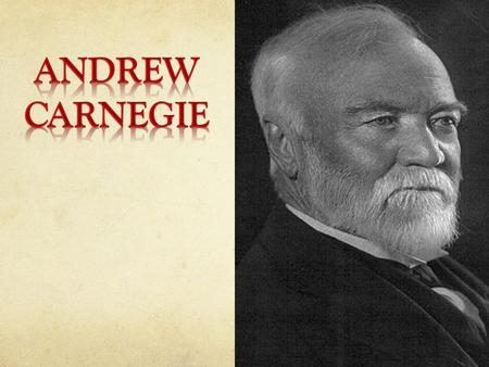 Andrew Carnegie was born in Dunfermline, Scotland, in a typical weaver's cottage with only one main room. It served as a living room, dining room and.