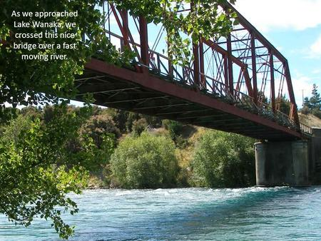As we approached Lake Wanaka, we crossed this nice bridge over a fast moving river.