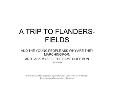 A TRIP TO FLANDERS- FIELDS AND THE YOUNG PEOPLE ASK WHY ARE THEY MARCHING FOR. AND I ASK MYSELF THE SAME QUESTION ( © Eric Bogle) Commercial use of this.