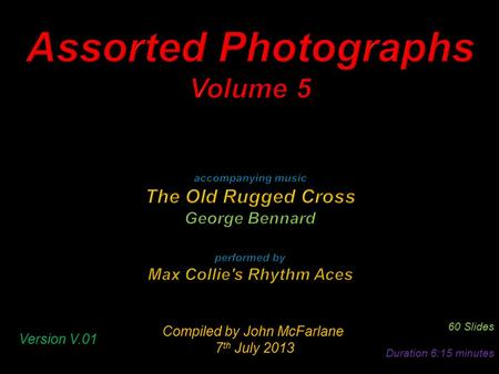 Compiled by John McFarlane 7 th July 2013 7 th July 2013 60 Slides Duration 6:15 minutes Version V.01.