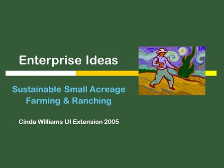 Enterprise Ideas Sustainable Small Acreage Farming & Ranching Cinda Williams UI Extension 2005.